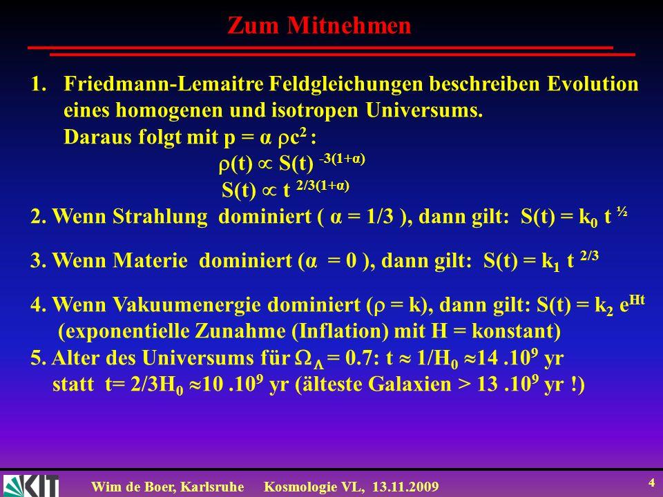 Wim de Boer, KarlsruheKosmologie VL, 13.11.2009 4 Zum Mitnehmen 1.Friedmann-Lemaitre Feldgleichungen beschreiben Evolution eines homogenen und isotrop