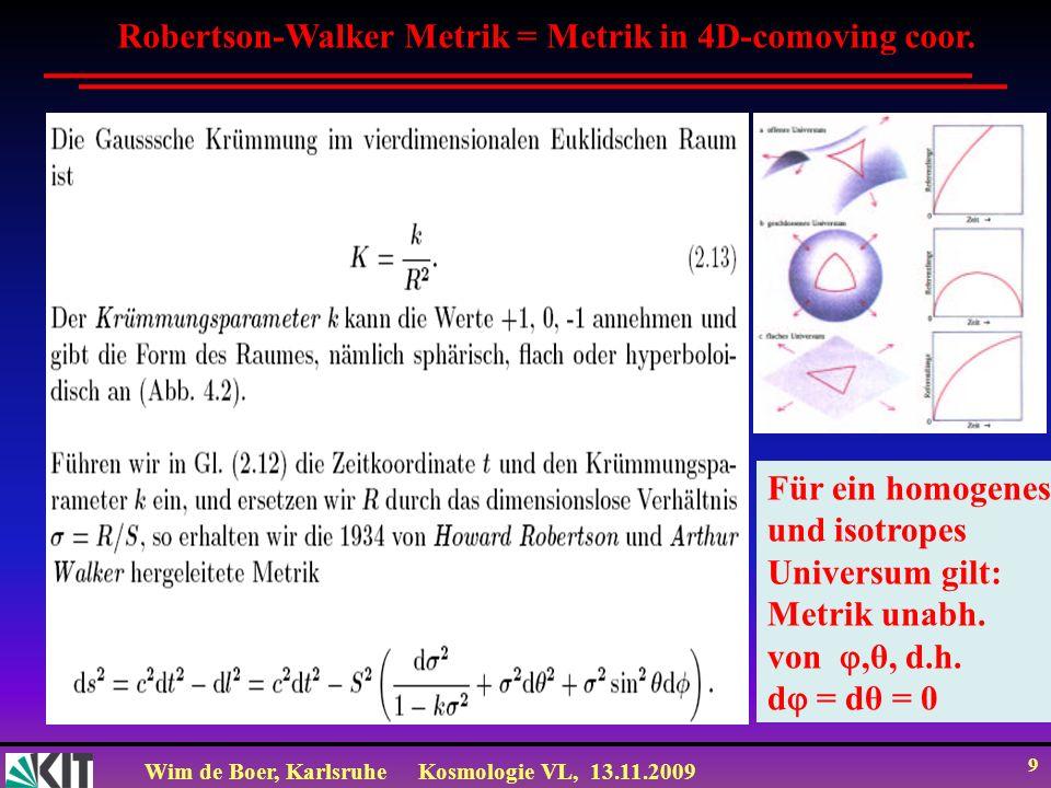 Wim de Boer, KarlsruheKosmologie VL, 13.11.2009 9 Robertson-Walker Metrik = Metrik in 4D-comoving coor. Für ein homogenes und isotropes Universum gilt