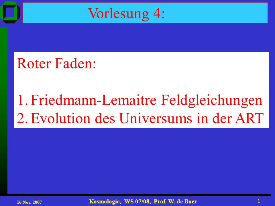 16 Nov. 2007 Kosmologie, WS 07/08, Prof. W. de Boer 1 Vorlesung 4: Roter Faden: 1. Evolution des Universums Roter Faden: 1.Friedmann-Lemaitre Feldglei