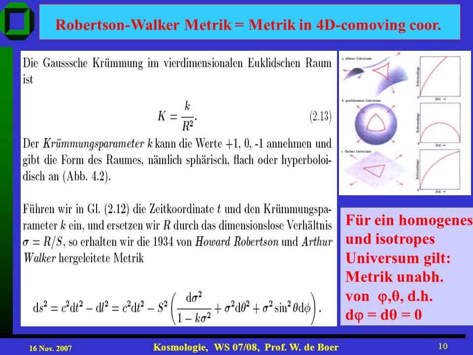16 Nov. 2007 Kosmologie, WS 07/08, Prof. W. de Boer 10 Robertson-Walker Metrik = Metrik in 4D-comoving coor. Für ein homogenes und isotropes Universum