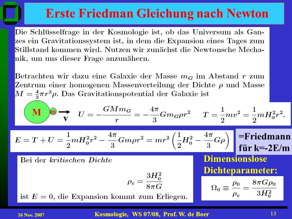 16 Nov. 2007 Kosmologie, WS 07/08, Prof. W. de Boer 13 Erste Friedman Gleichung nach Newton Dimensionslose Dichteparameter: M m v =Friedmann für k=-2E