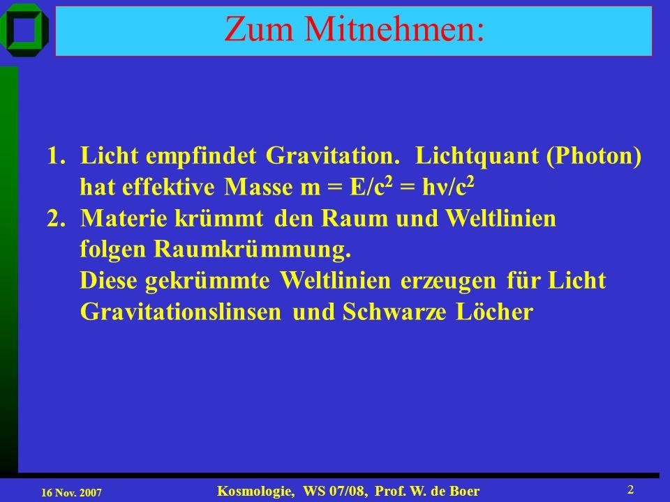 16 Nov. 2007 Kosmologie, WS 07/08, Prof. W. de Boer 2 Zum Mitnehmen: 1.Licht empfindet Gravitation. Lichtquant (Photon) hat effektive Masse m = E/c 2