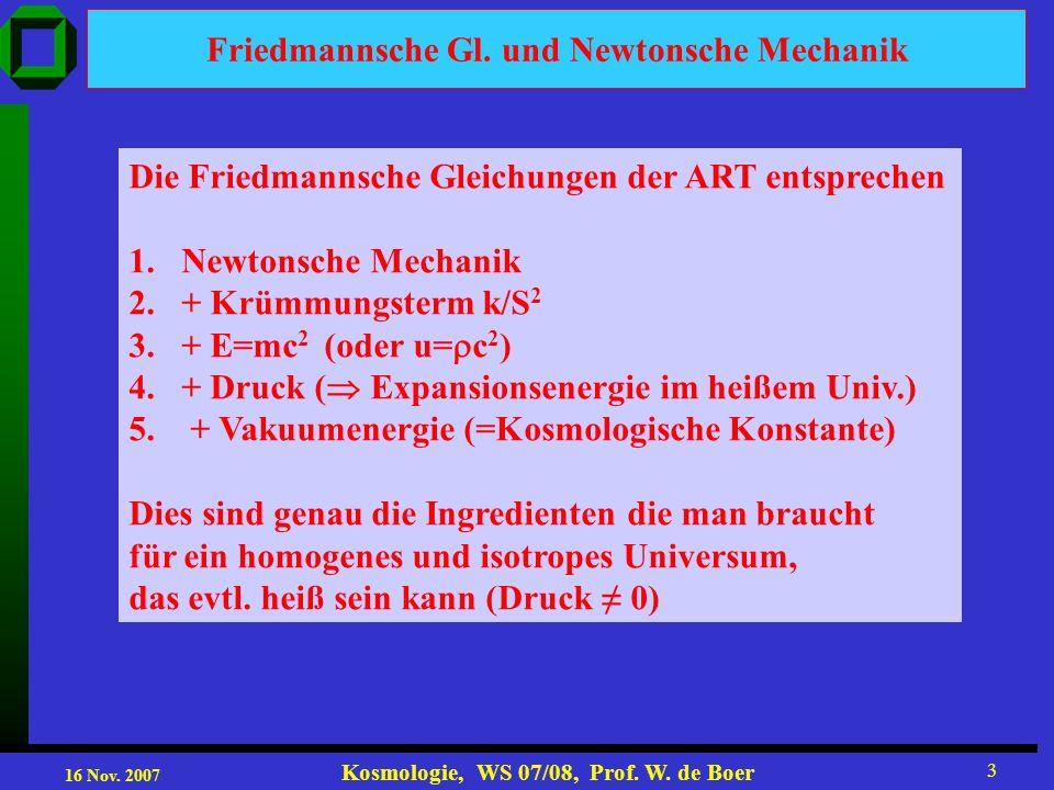 16 Nov. 2007 Kosmologie, WS 07/08, Prof. W. de Boer 3 Friedmannsche Gl. und Newtonsche Mechanik Die Friedmannsche Gleichungen der ART entsprechen 1.Ne