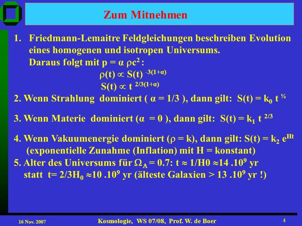 16 Nov. 2007 Kosmologie, WS 07/08, Prof. W. de Boer 4 Zum Mitnehmen 1.Friedmann-Lemaitre Feldgleichungen beschreiben Evolution eines homogenen und iso