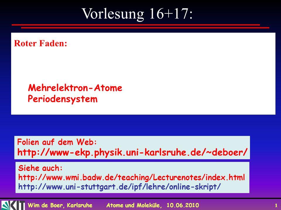 Wim de Boer, Karlsruhe Atome und Moleküle, 10.06.2010 1 Vorlesung 16+17: Roter Faden: Mehrelektron-Atome Periodensystem Folien auf dem Web: http://www