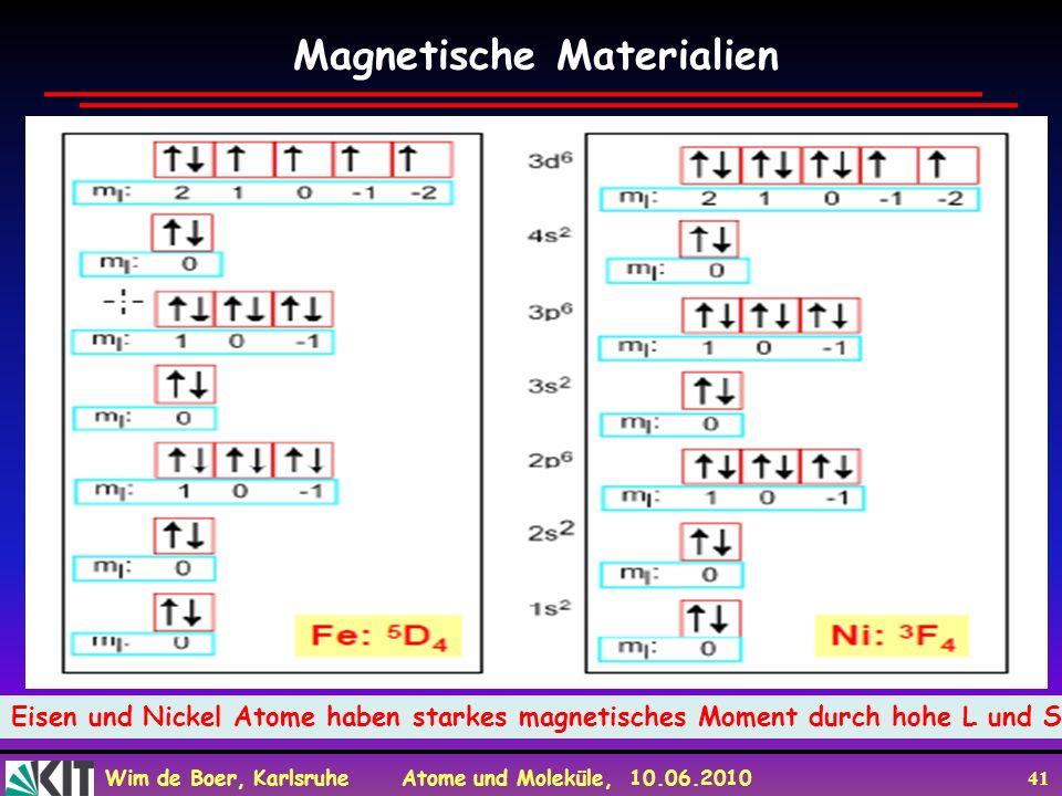 Wim de Boer, Karlsruhe Atome und Moleküle, 10.06.2010 41 Magnetische Materialien Eisen und Nickel Atome haben starkes magnetisches Moment durch hohe L