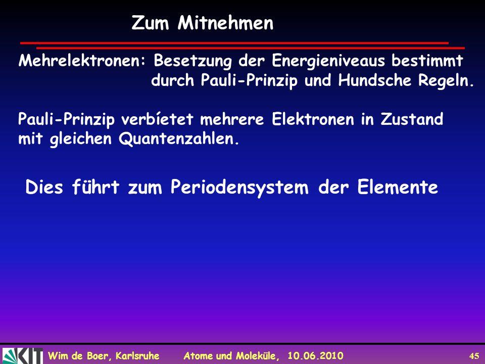 Wim de Boer, Karlsruhe Atome und Moleküle, 10.06.2010 45 Zum Mitnehmen Mehrelektronen: Besetzung der Energieniveaus bestimmt durch Pauli-Prinzip und H