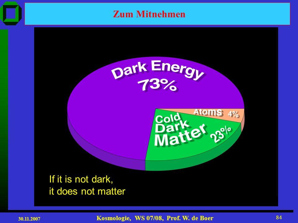 30.11.2007 Kosmologie, WS 07/08, Prof. W. de Boer 83 Zum Mitnehmen Die CMB gibt ein Bild des frühen Universums 380.000 yr nach dem Urknall und zeigt d