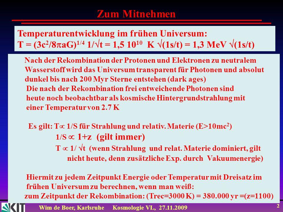 Wim de Boer, KarlsruheKosmologie VL, 27.11.2009 1 Vorlesung 6+7 Roter Faden: 1.Cosmic Microwave Background radiation (CMB) 2.Akustische Peaks 3.Universum ist flach 4.Baryonic Acoustic Oscillations (BAO) 5.Energieinhalt des Universums