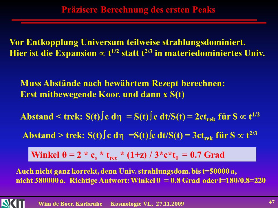 Wim de Boer, KarlsruheKosmologie VL, 27.11.2009 46 Position des ersten Peaks Berechnung der Winkel, worunter man die maximale Temperaturschwankungen der Grundwelle beobachtet: Maximale Ausdehnung einer akust.