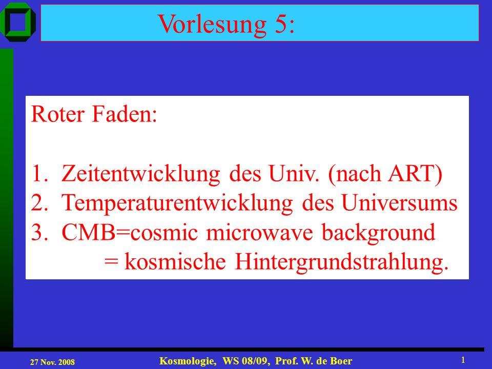 27 Nov. 2008 Kosmologie, WS 08/09, Prof. W. de Boer 1 Vorlesung 5: Roter Faden: 1. Zeitentwicklung des Univ. (nach ART) 2. Temperaturentwicklung des U