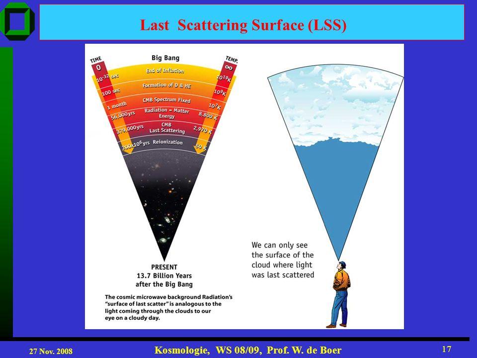 27 Nov. 2008 Kosmologie, WS 08/09, Prof. W. de Boer 17 Last Scattering Surface (LSS)