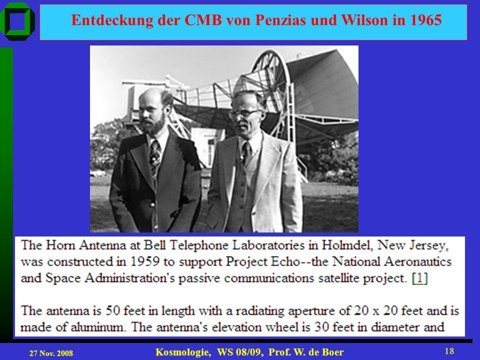 27 Nov. 2008 Kosmologie, WS 08/09, Prof. W. de Boer 18 Entdeckung der CMB von Penzias und Wilson in 1965