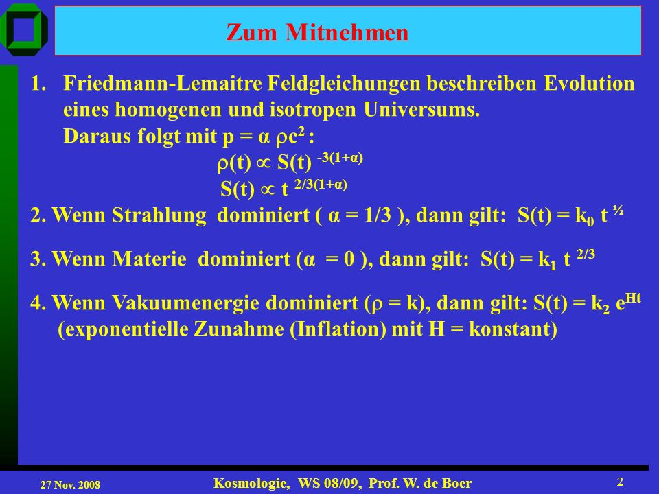 27 Nov. 2008 Kosmologie, WS 08/09, Prof. W. de Boer 2 Zum Mitnehmen 1.Friedmann-Lemaitre Feldgleichungen beschreiben Evolution eines homogenen und iso