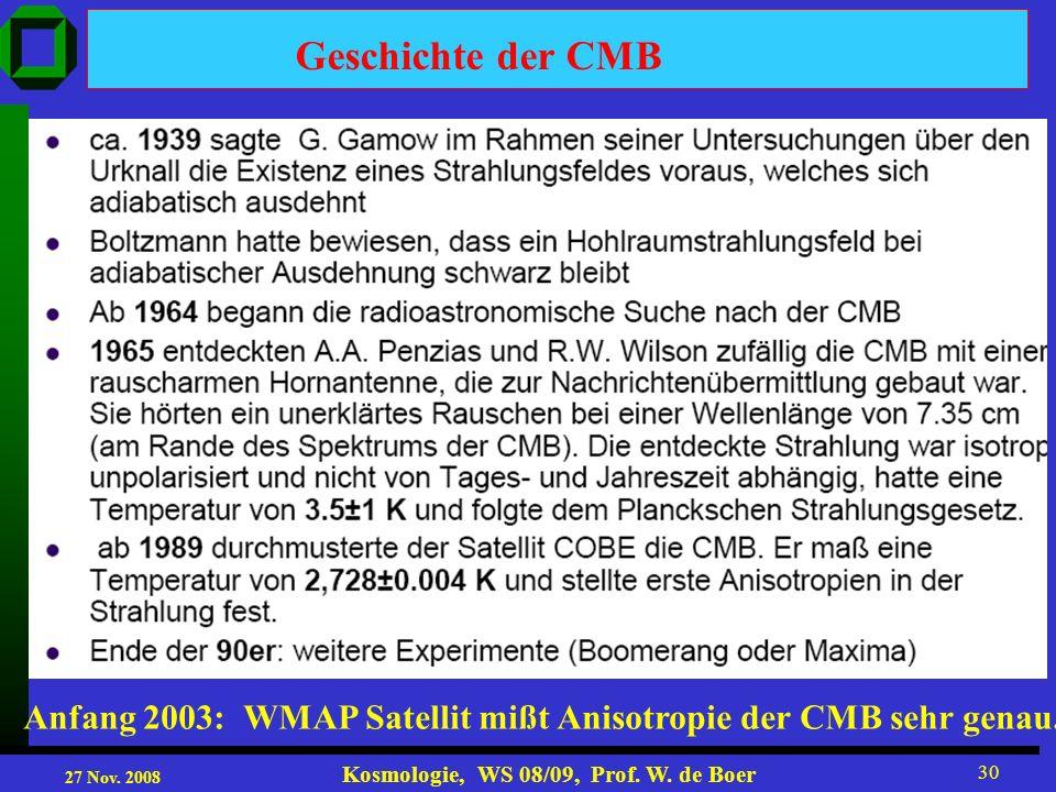 27 Nov. 2008 Kosmologie, WS 08/09, Prof. W. de Boer 30 Anfang 2003: WMAP Satellit mißt Anisotropie der CMB sehr genau. Geschichte der CMB