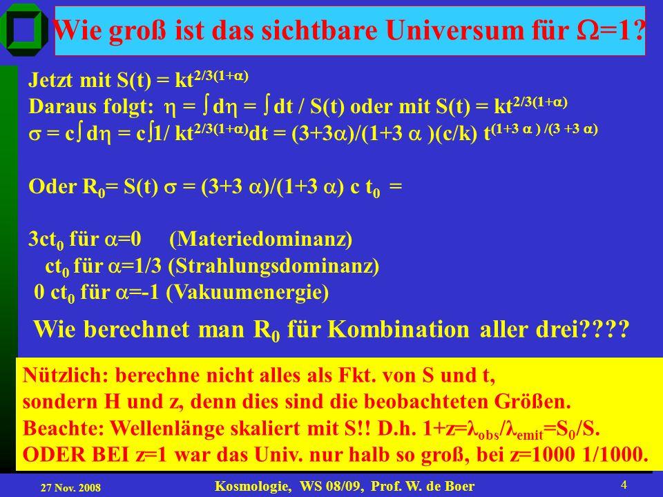 27 Nov. 2008 Kosmologie, WS 08/09, Prof. W. de Boer 4 Wie groß ist das sichtbare Universum für =1? Jetzt mit S(t) = kt 2/3(1+ ) Daraus folgt: = d = dt