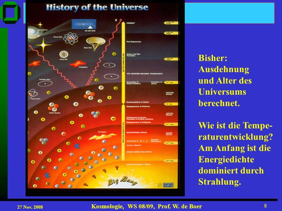 27 Nov. 2008 Kosmologie, WS 08/09, Prof. W. de Boer 8 Bisher: Ausdehnung und Alter des Universums berechnet. Wie ist die Tempe- raturentwicklung? Am A