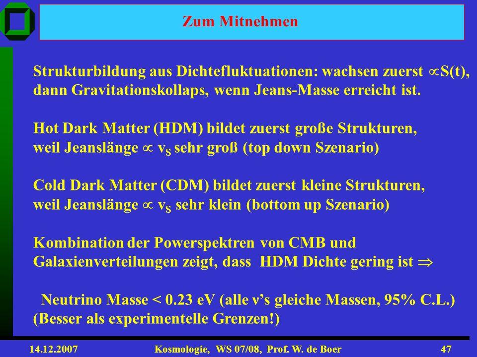14.12.2007 Kosmologie, WS 07/08, Prof. W. de Boer46 DM bildet Filamente erhöhter Dichte, wo entlang Galaxien entstehen mit Leerräumen dazwischen Simul