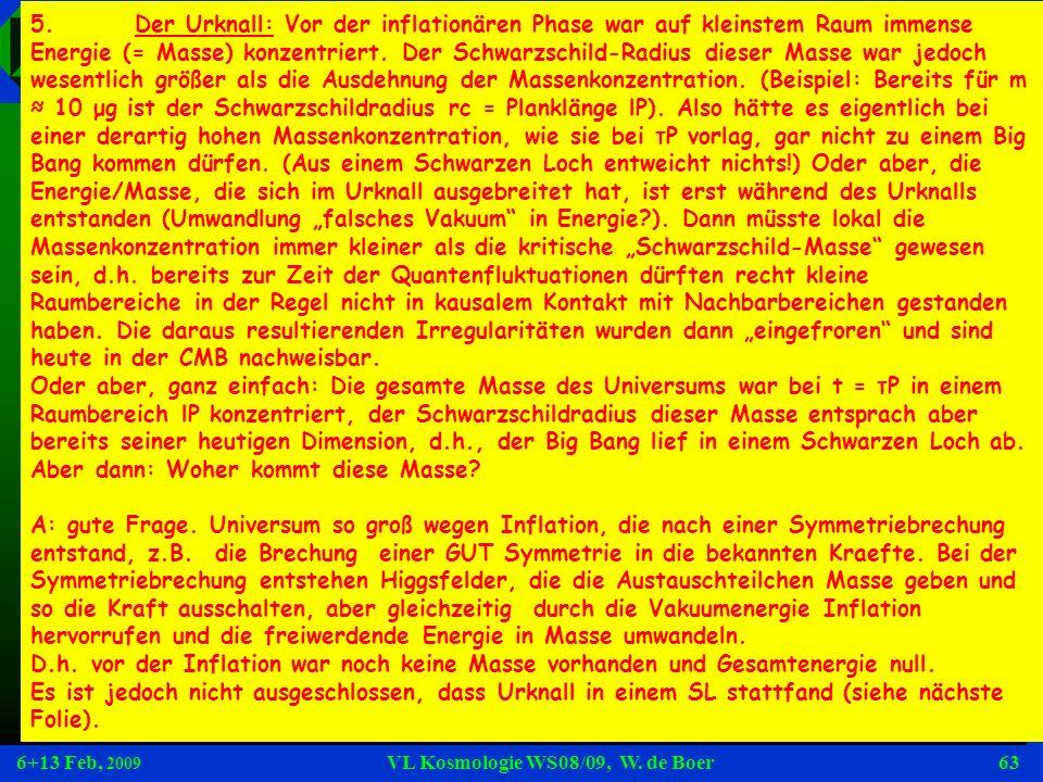 6+13 Feb, 2009 VL Kosmologie WS08/09, W. de Boer63 Fragen 5.Der Urknall: Vor der inflationären Phase war auf kleinstem Raum immense Energie (= Masse)