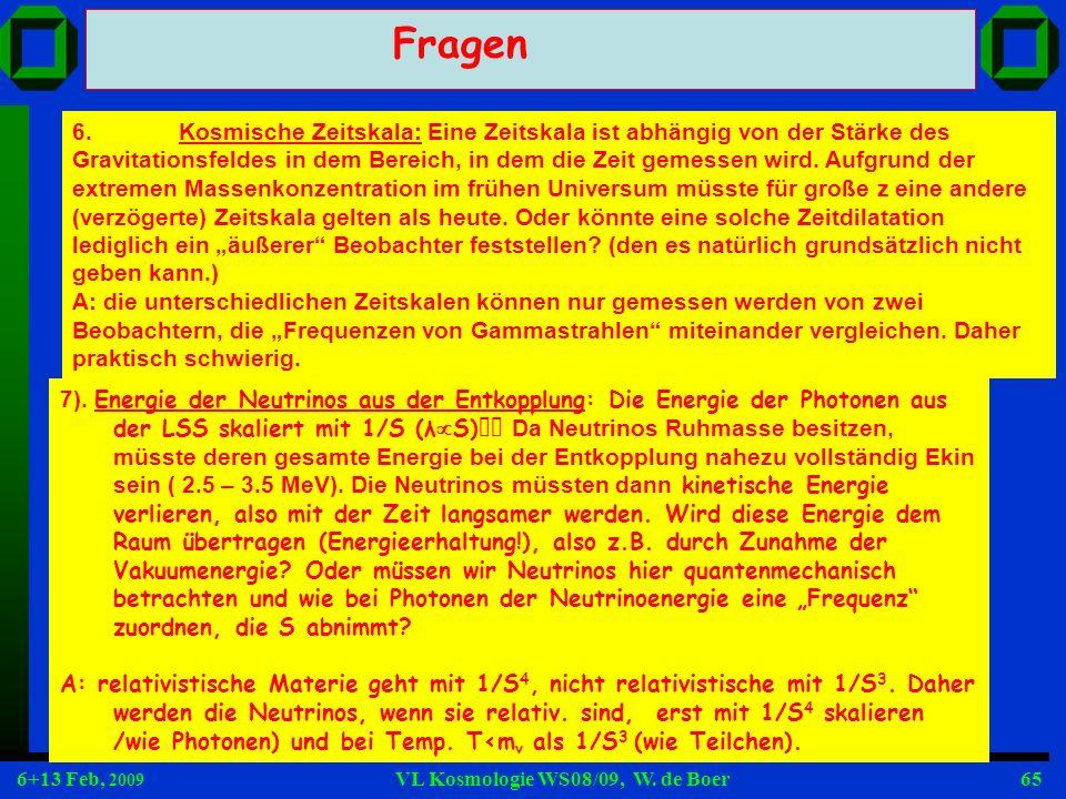 6+13 Feb, 2009 VL Kosmologie WS08/09, W. de Boer65 Fragen 6.Kosmische Zeitskala: Eine Zeitskala ist abhängig von der Stärke des Gravitationsfeldes in