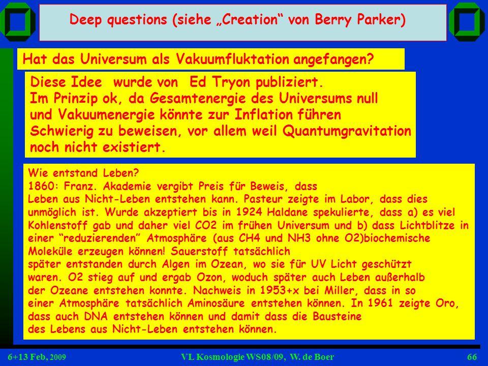 6+13 Feb, 2009 VL Kosmologie WS08/09, W. de Boer66 Deep questions (siehe Creation von Berry Parker) Hat das Universum als Vakuumfluktation angefangen?
