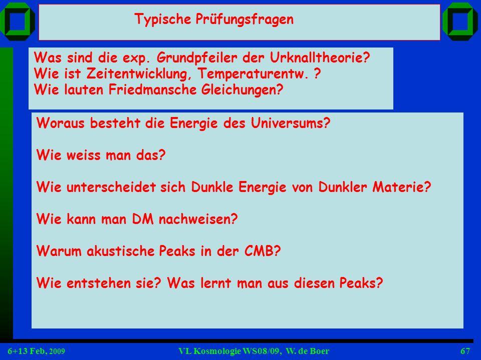 6+13 Feb, 2009 VL Kosmologie WS08/09, W. de Boer67 Typische Prüfungsfragen Was sind die exp. Grundpfeiler der Urknalltheorie? Wie ist Zeitentwicklung,
