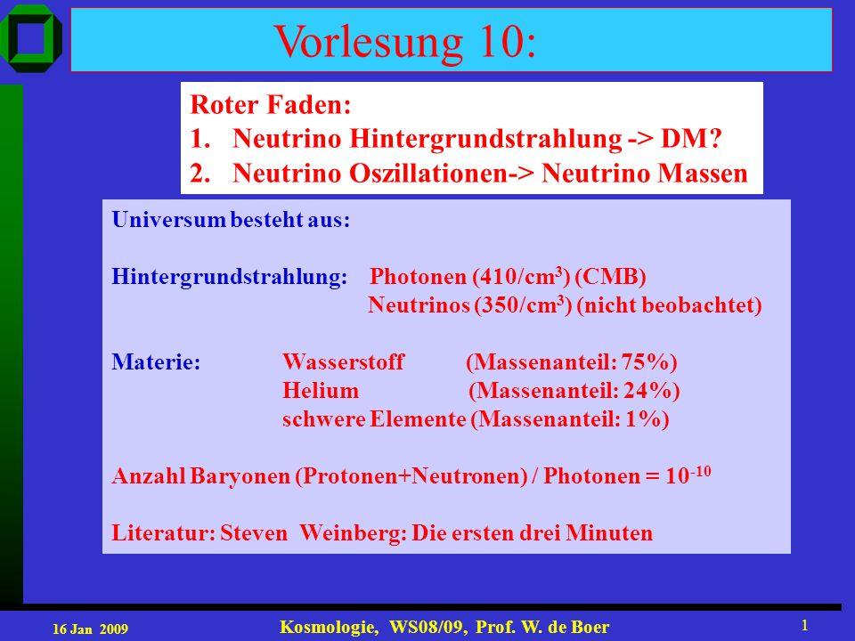 16 Jan 2009 Kosmologie, WS08/09, Prof. W. de Boer 1 Vorlesung 10: Roter Faden: 1.Neutrino Hintergrundstrahlung -> DM? 2. Neutrino Oszillationen-> Neut
