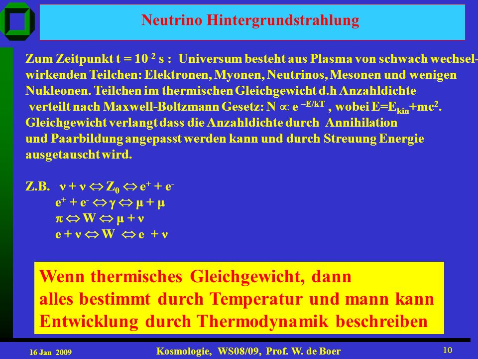 16 Jan 2009 Kosmologie, WS08/09, Prof. W. de Boer 10 Neutrino Hintergrundstrahlung Zum Zeitpunkt t = 10 -2 s : Universum besteht aus Plasma von schwac