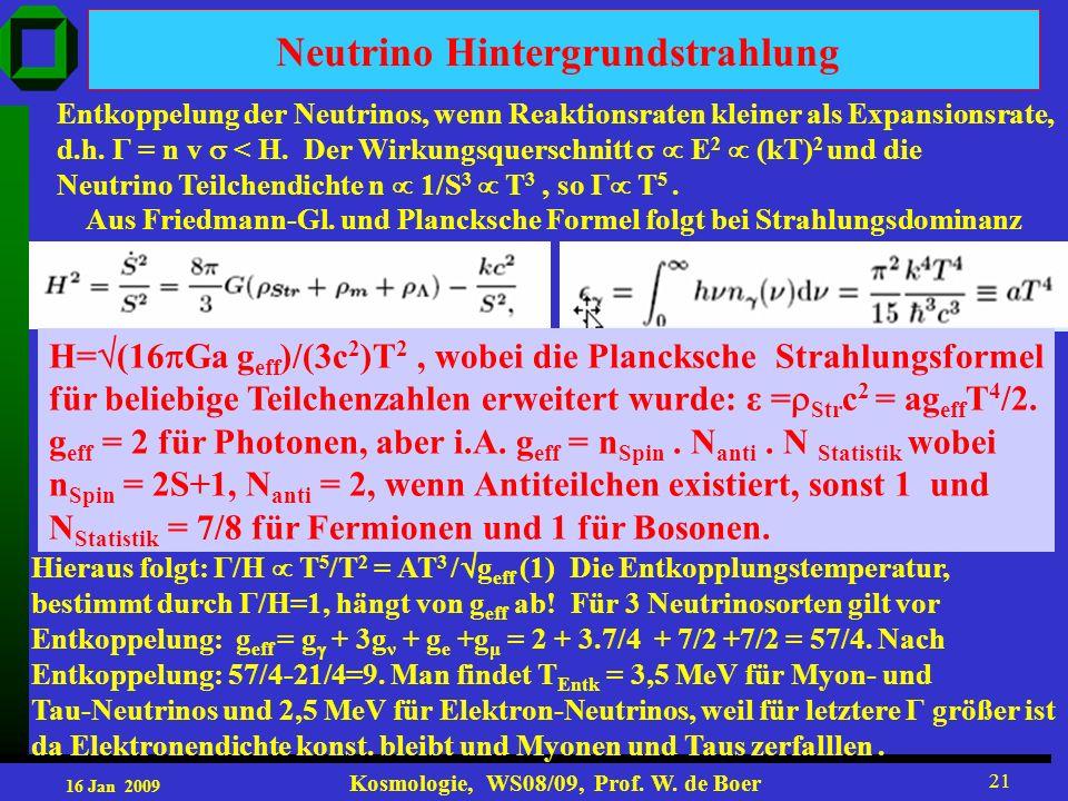 16 Jan 2009 Kosmologie, WS08/09, Prof. W. de Boer 21 Neutrino Hintergrundstrahlung Entkoppelung der Neutrinos, wenn Reaktionsraten kleiner als Expansi