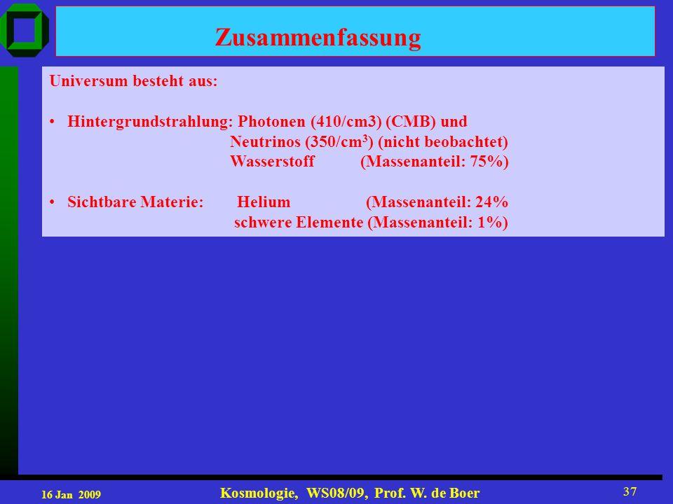 16 Jan 2009 Kosmologie, WS08/09, Prof. W. de Boer 37 Universum besteht aus: Hintergrundstrahlung: Photonen (410/cm3) (CMB) und Neutrinos (350/cm 3 ) (