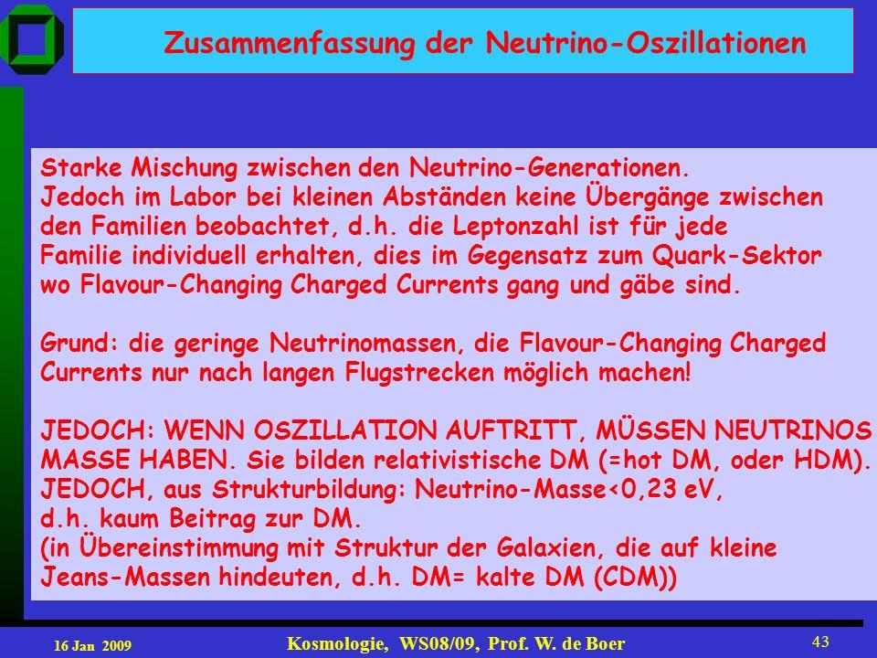 16 Jan 2009 Kosmologie, WS08/09, Prof. W. de Boer 43 Zusammenfassung der Neutrino-Oszillationen Starke Mischung zwischen den Neutrino-Generationen. Je