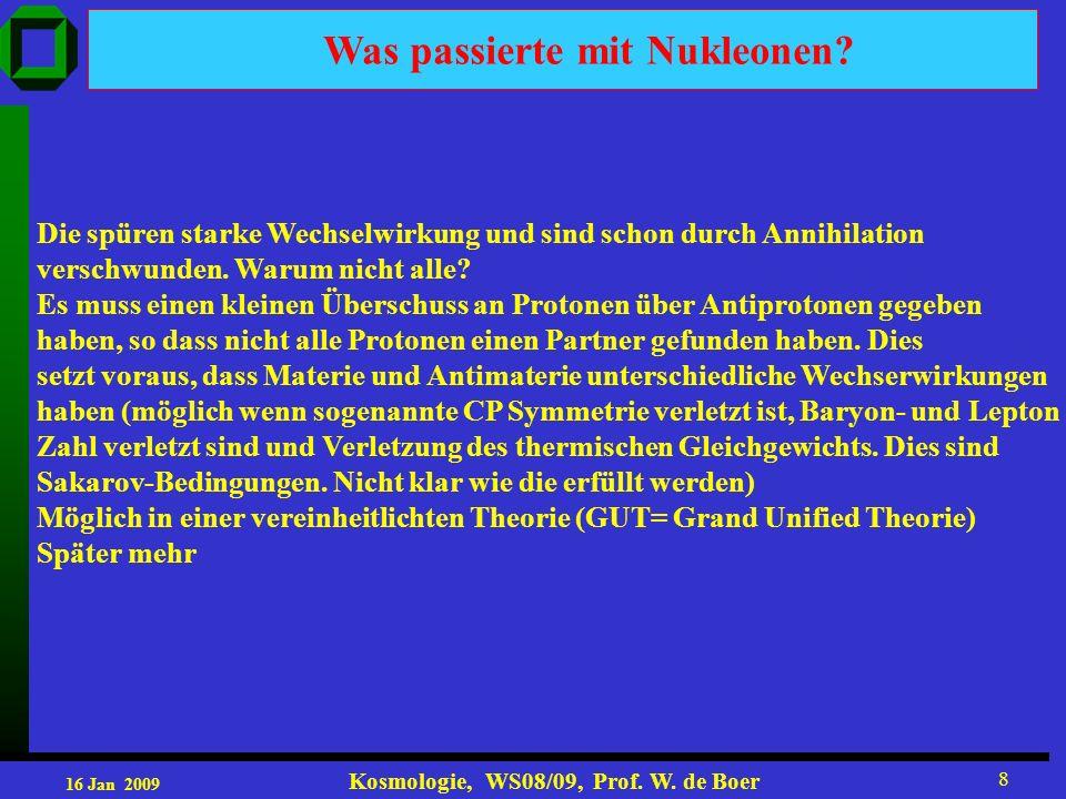 16 Jan 2009 Kosmologie, WS08/09, Prof. W. de Boer 8 Die spüren starke Wechselwirkung und sind schon durch Annihilation verschwunden. Warum nicht alle?