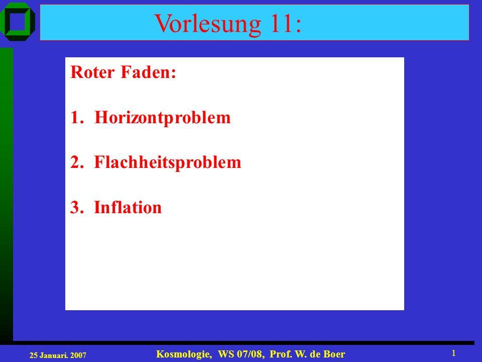 25 Januari. 2007 Kosmologie, WS 07/08, Prof. W. de Boer 1 Vorlesung 11: Roter Faden: 1.Horizontproblem 2. Flachheitsproblem 3. Inflation