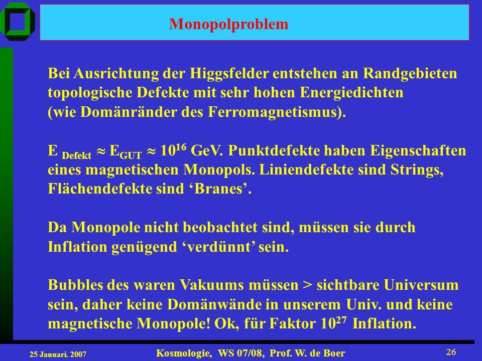25 Januari. 2007 Kosmologie, WS 07/08, Prof. W. de Boer 26 Monopolproblem Bei Ausrichtung der Higgsfelder entstehen an Randgebieten topologische Defek