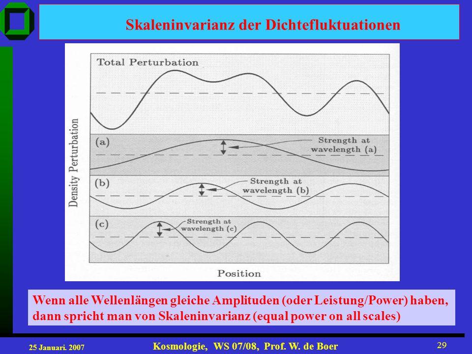 25 Januari. 2007 Kosmologie, WS 07/08, Prof. W. de Boer 29 Skaleninvarianz der Dichtefluktuationen Wenn alle Wellenlängen gleiche Amplituden (oder Lei
