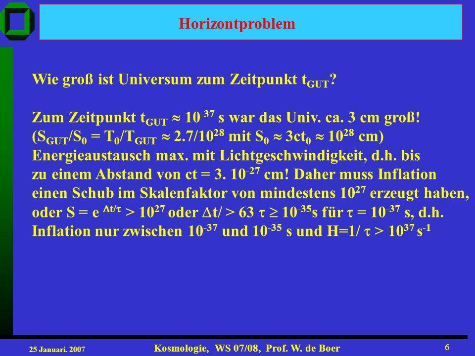 25 Januari. 2007 Kosmologie, WS 07/08, Prof. W. de Boer 6 Horizontproblem Wie groß ist Universum zum Zeitpunkt t GUT ? Zum Zeitpunkt t GUT 10 -37 s wa