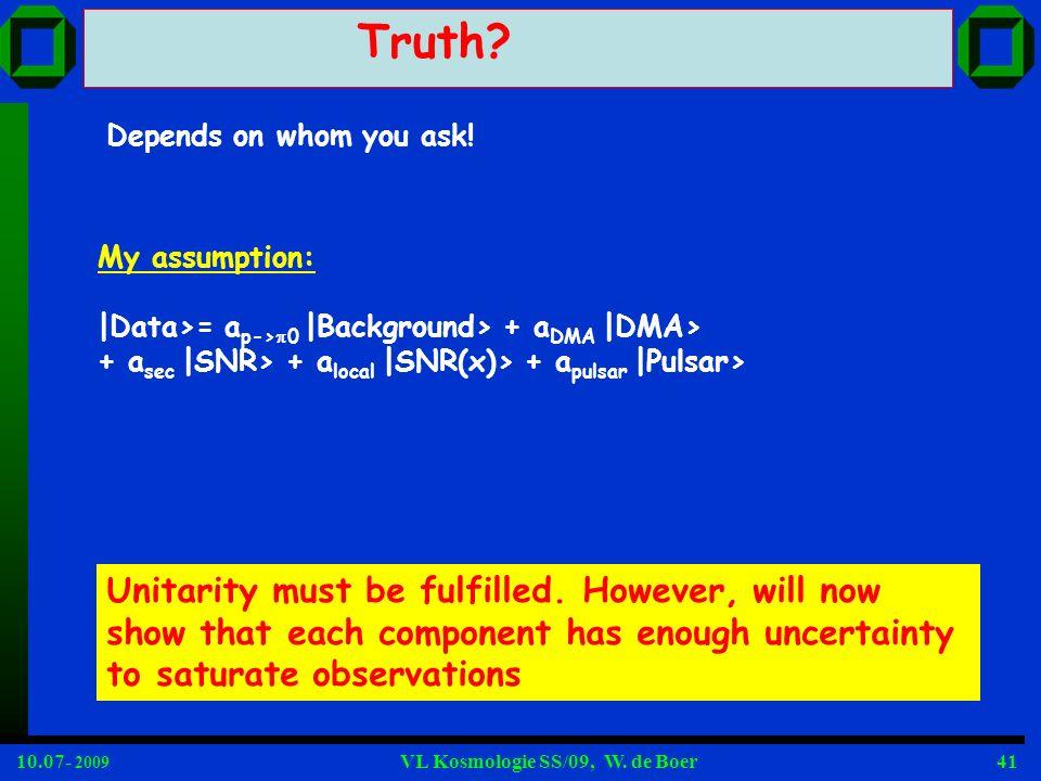 10.07- 2009 VL Kosmologie SS/09, W. de Boer41 Truth? Depends on whom you ask! My assumption: |Data>= a p-> 0 |Background> + a DMA |DMA> + a sec |SNR>