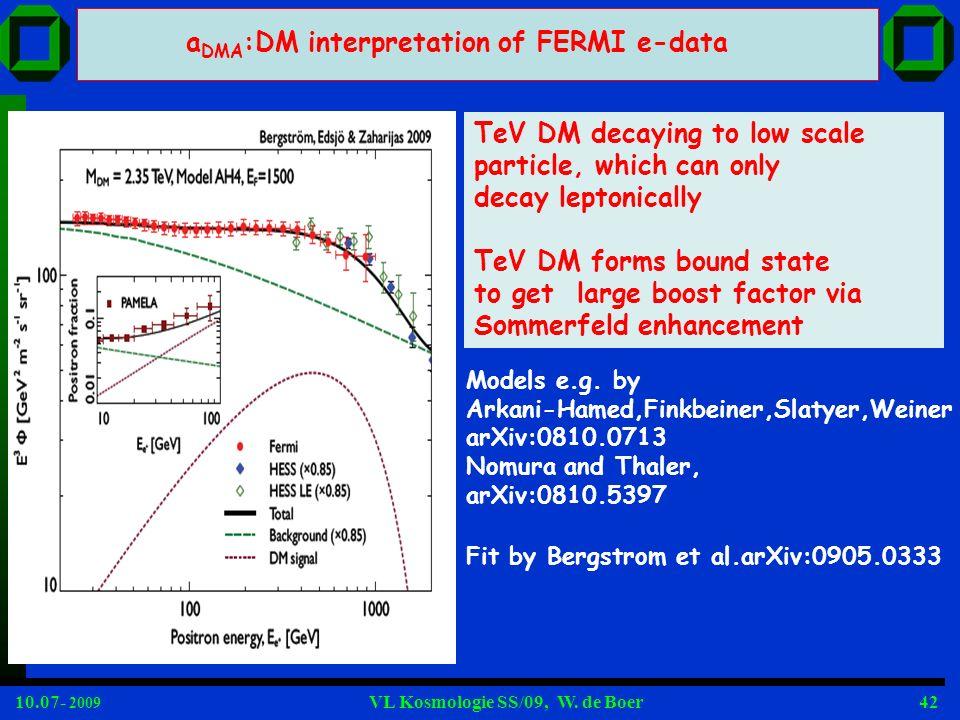 10.07- 2009 VL Kosmologie SS/09, W. de Boer42 a DMA :DM interpretation of FERMI e-data Models e.g. by Arkani-Hamed,Finkbeiner,Slatyer,Weiner arXiv:081