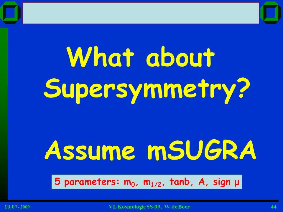 10.07- 2009 VL Kosmologie SS/09, W. de Boer44 What about Supersymmetry? Assume mSUGRA 5 parameters: m 0, m 1/2, tanb, A, sign μ