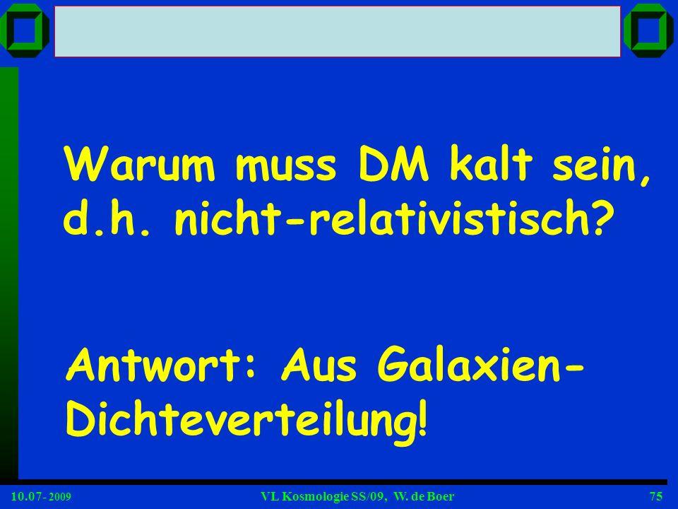 10.07- 2009 VL Kosmologie SS/09, W. de Boer75 Warum muss DM kalt sein, d.h. nicht-relativistisch? Antwort: Aus Galaxien- Dichteverteilung!