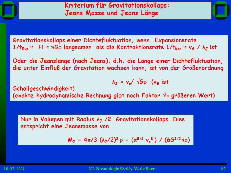 10.07- 2009 VL Kosmologie SS/09, W. de Boer82 Kriterium für Gravitationskollaps: Jeans Masse und Jeans Länge Gravitationskollaps einer Dichtefluktuati