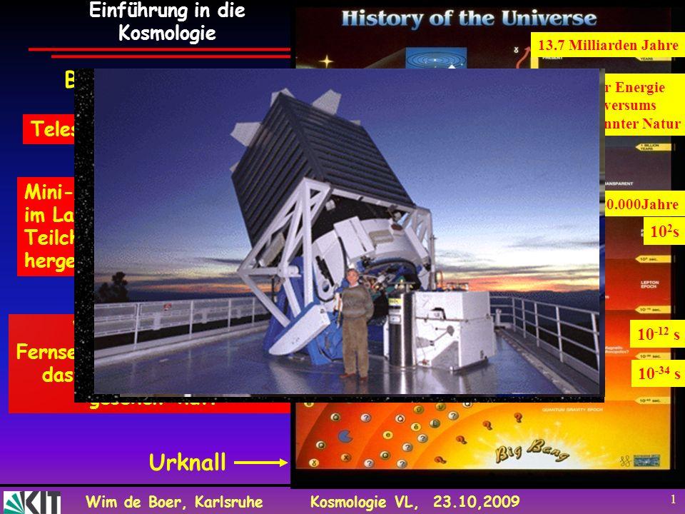 Wim de Boer, KarlsruheKosmologie VL, 23.10,2009 1 Teleskope: Galaxien WMAP Satellit: Fernsehschüssel, womit man das Licht des Urknalls gesehen hat. Mi