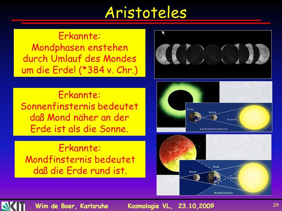 Wim de Boer, KarlsruheKosmologie VL, 23.10,2009 29 Aristoteles Erkannte: Mondphasen enstehen durch Umlauf des Mondes um die Erde! (*384 v. Chr.) Erkan