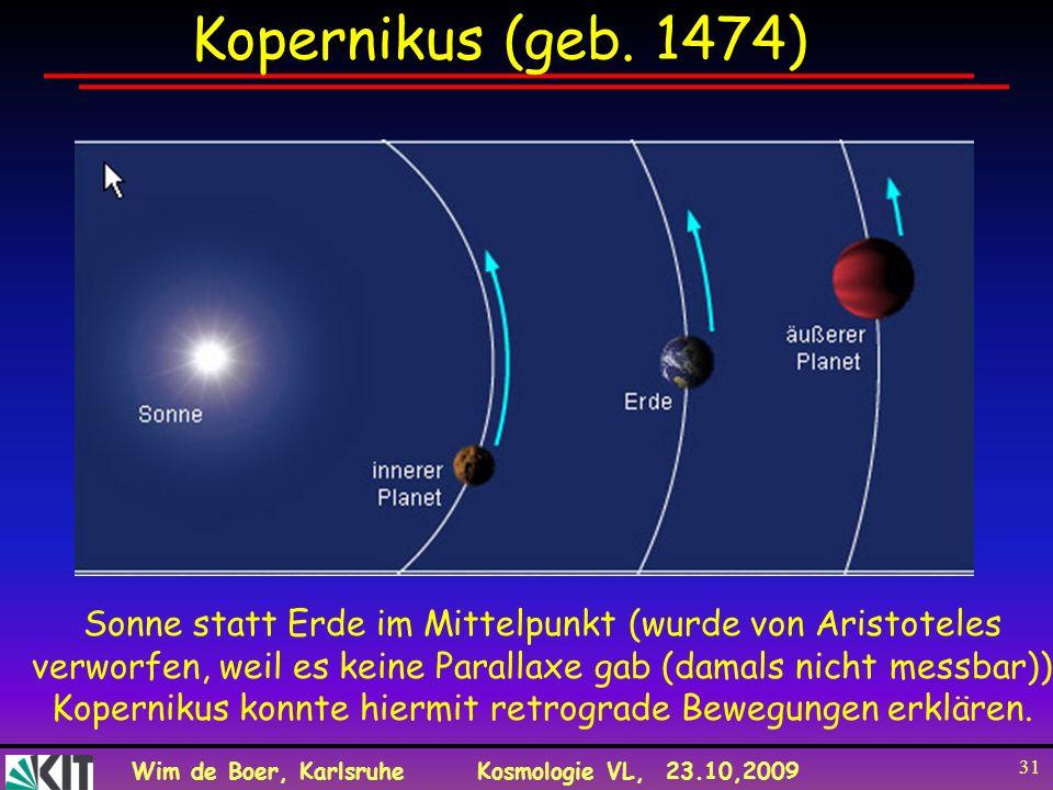 Wim de Boer, KarlsruheKosmologie VL, 23.10,2009 31 Kopernikus (geb. 1474) Sonne statt Erde im Mittelpunkt (wurde von Aristoteles verworfen, weil es ke