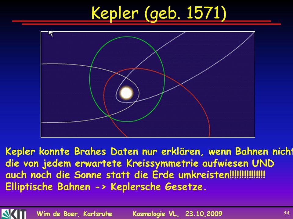 Wim de Boer, KarlsruheKosmologie VL, 23.10,2009 34 Kepler (geb. 1571) Kepler konnte Brahes Daten nur erklären, wenn Bahnen nicht die von jedem erwarte
