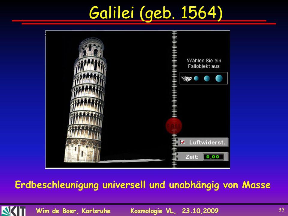 Wim de Boer, KarlsruheKosmologie VL, 23.10,2009 35 Galilei (geb. 1564) Erdbeschleunigung universell und unabhängig von Masse
