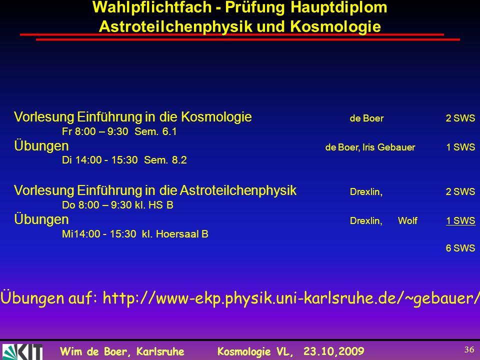 Wim de Boer, KarlsruheKosmologie VL, 23.10,2009 36 Wahlpflichtfach - Prüfung Hauptdiplom Astroteilchenphysik und Kosmologie Vorlesung Einführung in di
