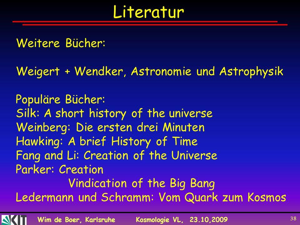 Wim de Boer, KarlsruheKosmologie VL, 23.10,2009 38 Literatur Weitere Bücher: Weigert + Wendker, Astronomie und Astrophysik Populäre Bücher: Silk: A sh