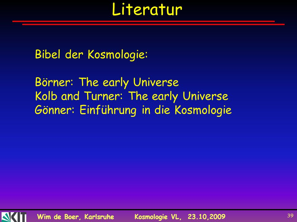 Wim de Boer, KarlsruheKosmologie VL, 23.10,2009 39 Literatur Bibel der Kosmologie: Börner: The early Universe Kolb and Turner: The early Universe Gönn