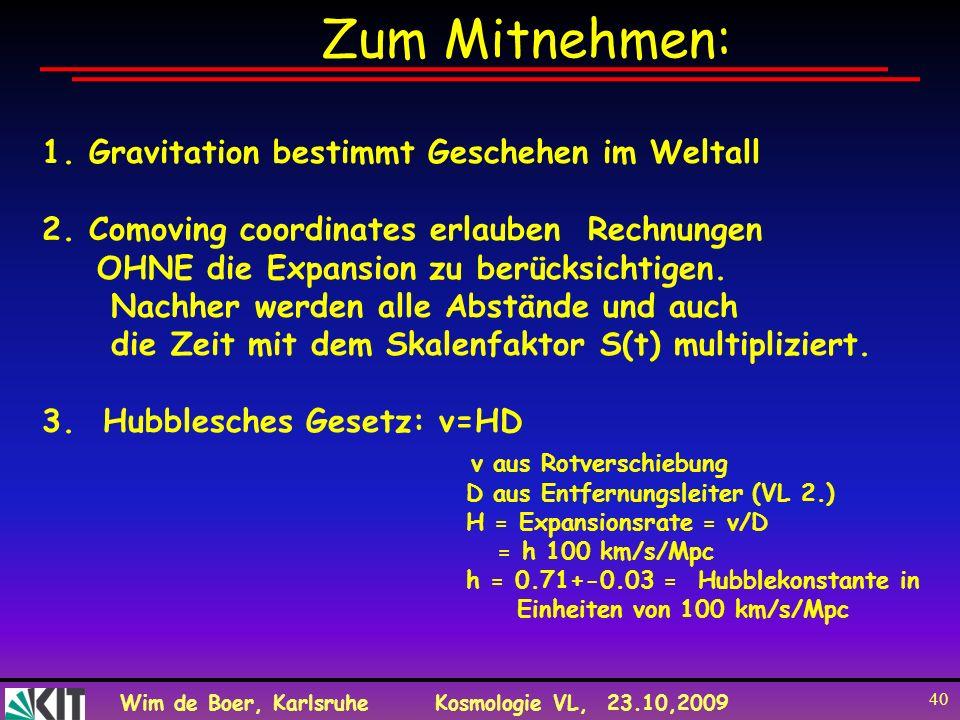 Wim de Boer, KarlsruheKosmologie VL, 23.10,2009 40 Zum Mitnehmen: 1. Gravitation bestimmt Geschehen im Weltall 2. Comoving coordinates erlauben Rechnu